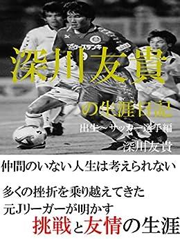 [深川友貴]の深川友貴の生涯日記 出生~サッカー選手編