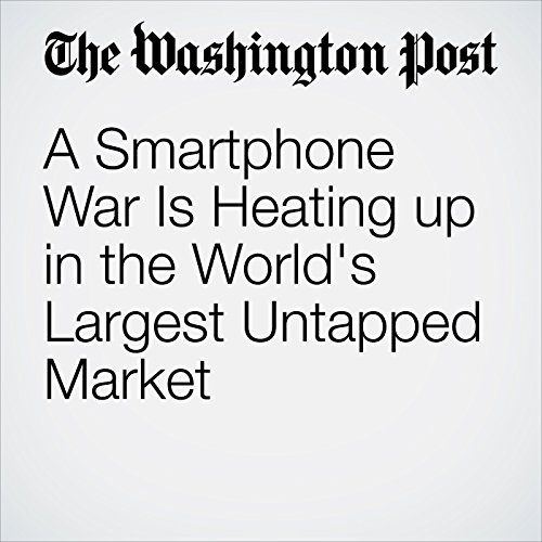 A Smartphone War Is Heating up in the World's Largest Untapped Market copertina