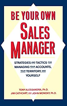 Be Your Own Sales Manager: Strategies And Tactics For Managing Your Accounts, Your Territory, And Yourself by [Tony Alessandra, Jim Cathcart, John Monoky]