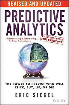 Predictive Analytics: The Power to Predict Who Will Click, Buy, Lie, or Die by [Eric Siegel]