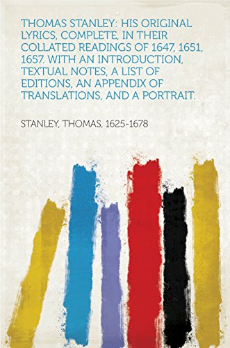 Thomas Stanley: His Original Lyrics, Complete, In Their Collated Readings of 1647, 1651, 1657. With an Introduction, Textual Notes, a List of Editions, ... and a Portrait. (English Edition)