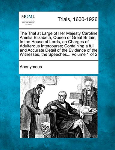 The Trial at Large of Her Majesty Caroline Amelia Elizabeth, Queen of Great Britain; In the House of Lords, on Charges of Adulterous Intercourse; ... the Witnesses, the Speeches... Volume 1 of 2
