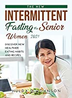 The New Intermittent Fasting for Senior Women 2021: Discover New Healthier Eating Habits and Recipes