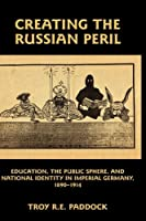 Creating the Russian Peril: Education, the Public Sphere, and National Identity in Imperial Germany, 1890-1914
