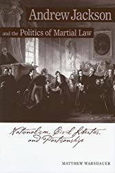 Andrew Jackson and the Politics of Martial Law: Nationalism, Civil Liberties, and Partisanship: Matthew Warshauer