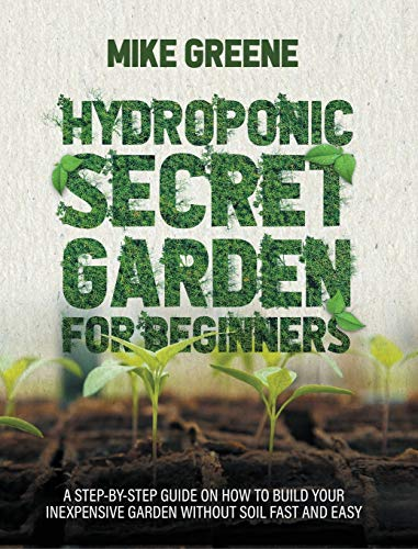 HYDROPONIC SECRET GARDEN FOR BEGINNERS: A STEP-BY-STEP GUIDE ON HOW TO BUILD YOUR INEXPENSIVE GARDEN WITHOUT SOIL FAST AND EASY