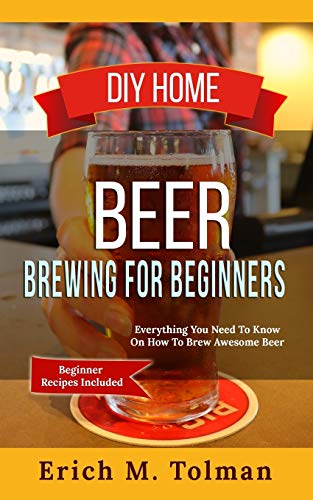 DIY Home Beer Brewing For Beginners: Everything You Need To Know On How To Brew Awesome Beer (Beginner Recipes Inclu