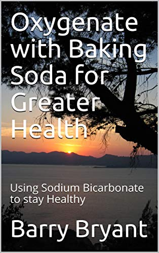 Oxygenate with Baking Soda for Greater Health: Using Sodium Bicarbonate to stay Healthy