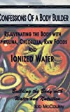 Confessions of a Body Builder, Rejuvenating the body with Spirulina, Chlorella, Raw Foods & Ionized Water