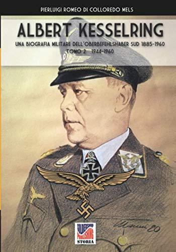 Albert Kesselring: Una biografia militare dell'Oberbefehlshaber Süd 1885-1960 Tomo 2 1944-1960: una biografia militare dell'Oberbefehlshaber Süd, 1943- 1945 - Vol. II: Vol. 2