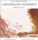L'Aquarelliste interprète - Paraphrases de maîtres de Françoise Ragno-Germond (6 juin 2003) Broché