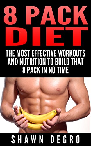 8 Pack Diet: The Most Effective Workouts and Nutrition to Build that 8 Pack in No Time (English Edition)