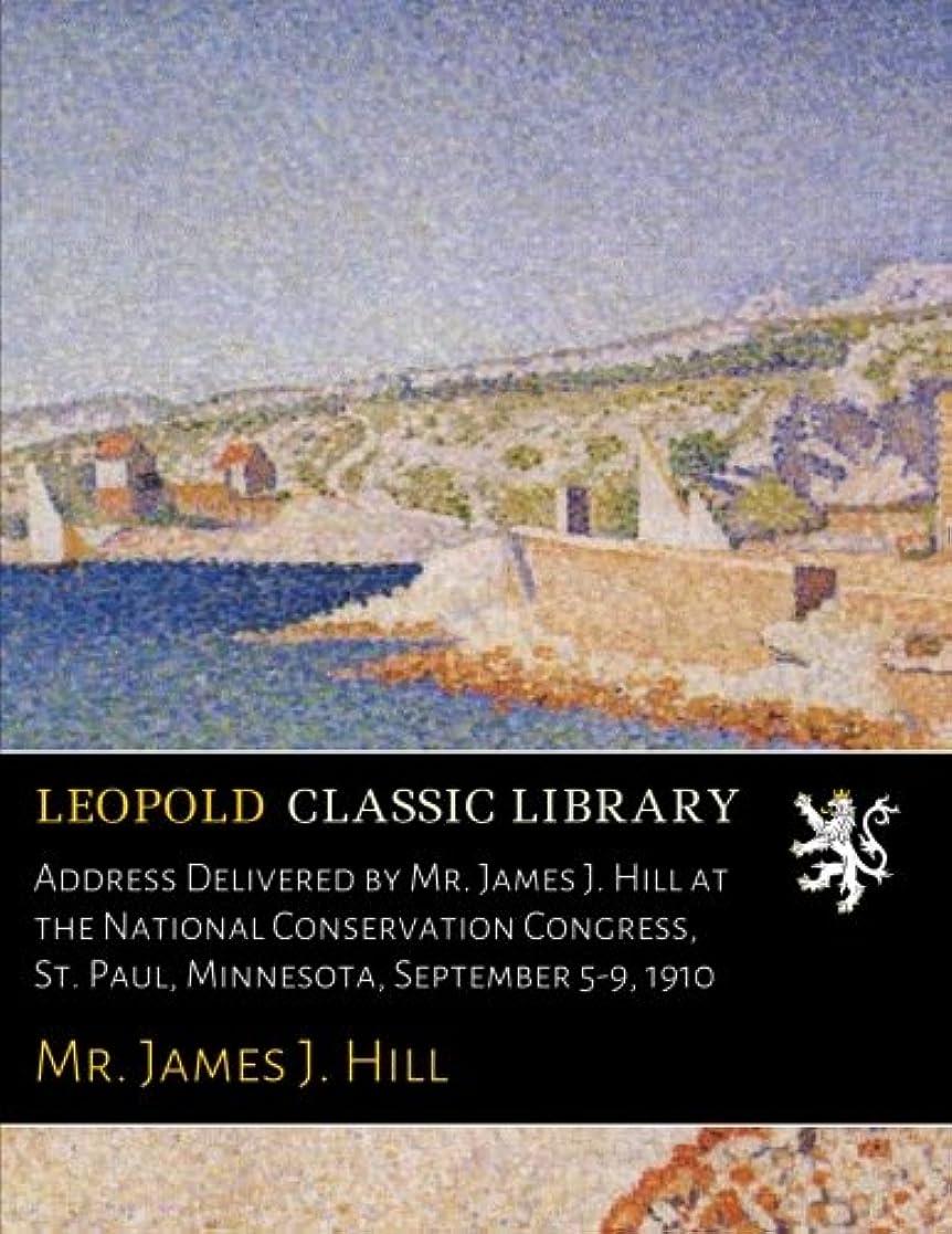 正当なぬれたぬれたAddress Delivered by Mr. James J. Hill at the National Conservation Congress, St. Paul, Minnesota, September 5-9, 1910