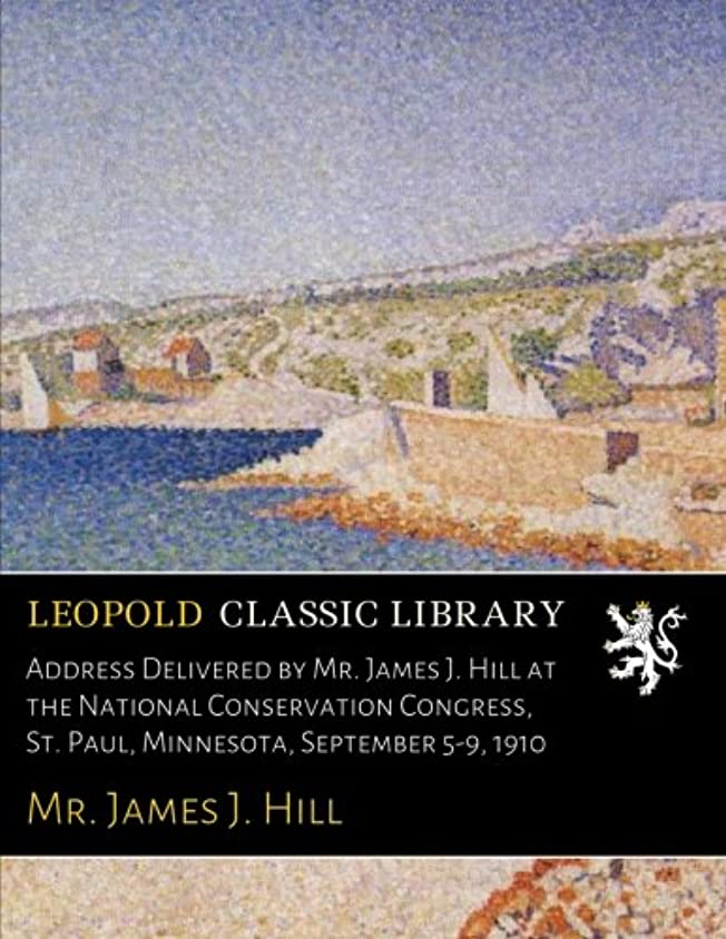 適応するクスクス頂点Address Delivered by Mr. James J. Hill at the National Conservation Congress, St. Paul, Minnesota, September 5-9, 1910