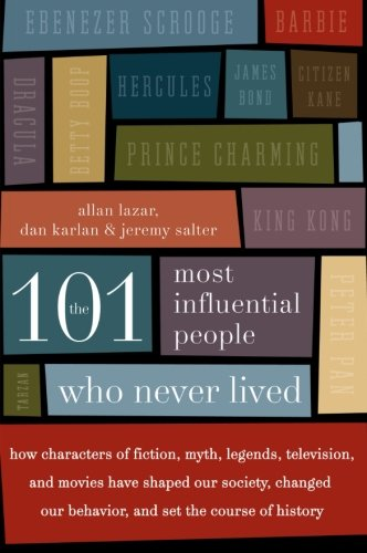 The 101 Most Influential People Who Never Lived: How Characters of Fiction, Myth, Legends, Television, and Movies Have S