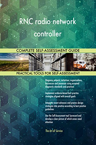 RNC radio network controller All-Inclusive Self-Assessment - More than 700 Success Criteria, Instant Visual Insights, Comprehensive Spreadsheet Dashboard, Auto-Prioritized for Quick Results
