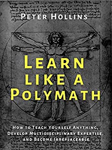 Learn Like a Polymath: How to Teach Yourself Anything, Develop Multidisciplinary Expertise, and Become Irreplaceable (Learning how to Learn Book 12)