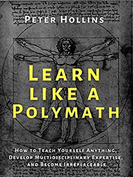 Learn Like a Polymath: How to Teach Yourself Anything, Develop Multidisciplinary Expertise, and Become Irreplaceable (Learning how to Learn Book 12) by [Peter Hollins]