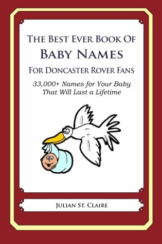 The Best Ever Book of Baby Names for Doncaster Rovers Fans: 33,000+ Names for Your Baby That Will Last a Lifetime