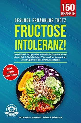 Gesunde Ernährung trotz Fructoseintoleranz!: Kochbuch mit 150 gesunden & leckeren Rezepten für mehr Gesundheit & Wohlbefinden. Vitaminreicher Genuss trotz Unverträglichkeit! Inkl. Ernährungsratgeber