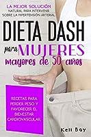 Dieta Dash Para Mujeres Mayores de 50 Años: LA MEJOR SOLUCIÓN NATURAL PARA INTERVENIR SOBRE LA HIPERTENSIÓN ARTERIAL. RECETAS PARA PERDER PESO Y FAVORECER EL BIENESTAR CARDIOVASCULAR.Dash diet (spanish version)