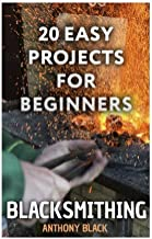 Blacksmithing: 20 Easy Projects for Beginners: (Blacksmith, How To Blacksmith) (DIY Blacksmith)