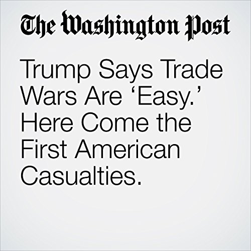 Trump Says Trade Wars Are 'Easy.' Here Come the First American Casualties. copertina