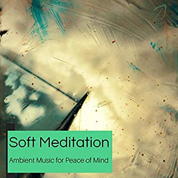 Soft Meditation - Ambient Music For Peace Of Mind