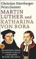 Martin Luther und Katharina von Bora: Der rebellische Moench, die entlaufene Nonne und der groesste Bestseller aller Zeiten