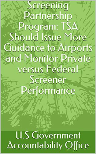 Screening Partnership Program: TSA Should Issue More Guidance to Airports and Monitor Private versus Federal Screener Performance (English Edition)