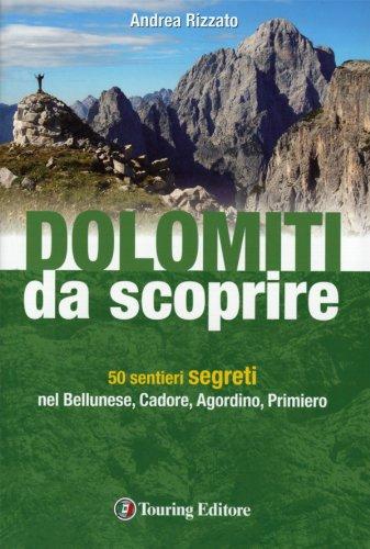 Dolomiti da scoprire. 50 sentieri segreti nel Bellunese, Cadore, Agordino, Primiero