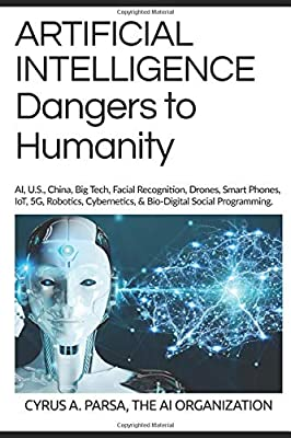 ARTIFICIAL INTELLIGENCE Dangers to Humanity: AI, U. S, China, Big Tech, Facial Recognition, Drones, Smart Phones, IoT, 5G, Robotics, Cybernetics, and Bio-Digital Social Program