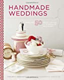 Handmade Weddings: More Than 50 Crafts to Personalize Your Big Day: More Than 50 Crafts to Style and Personalize Your Big Day