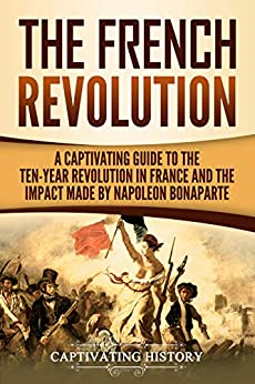 The French Revolution: A Captivating Guide to the Ten-Year Revolution in France and the Impact Made by Napoleon Bonaparte by [Captivating History]
