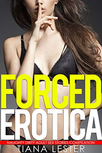 Forced Erotica - Naughty Dirty Adult Sex Stories Compilation (English Edition)