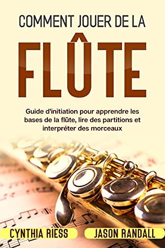 Comment jouer de la flûte: Guide d'initiation pour apprendre les bases de la flûte, lire des partitions et interpréter des morceaux (French Edition)