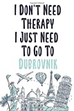 I Don t Need Therapy I Just Need To Go To Dubrovnik: Dubrovnik travel notebook, Dubrovnik vacation journal notebook lined journal 6 x 9