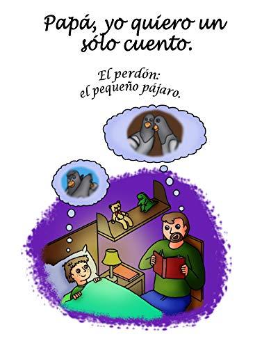 Papá, yo quiero un sólo cuento.: Cuentos infantiles sobre valores - El perdón, el pequeño pájaro - Colección animales.