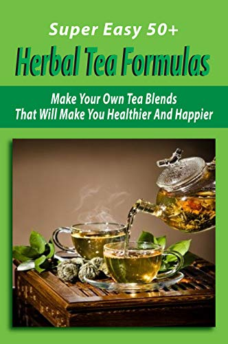 Super Easy 50+ Herbal Tea Formulas: Make Your Own Tea Blends That Will Make You Healthier And Happier: How To Make Herbal Tea Blends (English Edition)