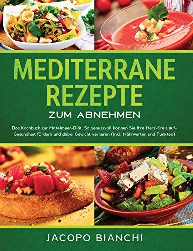 Mediterrane Rezepte zum Abnehmen: Das Kochbuch zur Mittelmeer-Diät. So genussvoll können Sie Ihre Herz-Kreislauf-Gesundheit fördern und dabei Gewicht verlieren (Inkl. Nährwerten und Punkten)