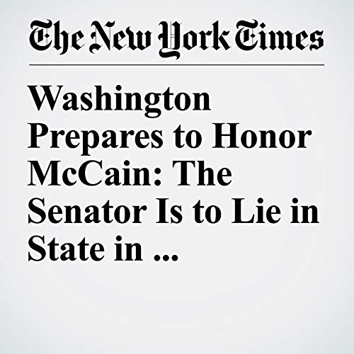 Washington Prepares to Honor McCain: The Senator Is to Lie in State in U.S. Capitol copertina