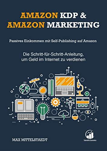 Amazon KDP und Amazon Marketing: Passives Einkommen mit Self-Publishing auf Amazon — Die Schritt-für-Schritt-Anleitung, um Geld im Internet zu verdienen