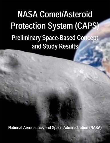 NASA Comet/Asteroid Protection System (CAPS): Preliminary Space-Based Concept and Study Results (English Edition) - (NASA), National Aeronautics and Space Administration, Langley Research Center, NASA, Mazanek, Daniel D., Roithmayr, Carlos M., Antol, Jeffrey