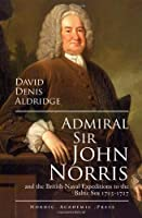 Admiral Sir John Norris and the British Naval Expeditions to the Baltic Sea 1715-1727