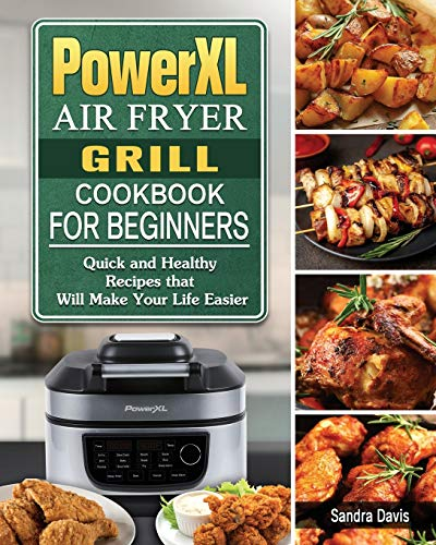 PowerXL Air Fryer Grill Cookbook For Beginners: Quick and Healthy Recipes that Will Make Your Life Easier