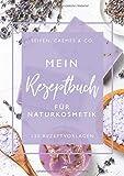 Mein Rezeptbuch für Naturkosmetik • Seifen, Cremes & Co. • 120 Rezeptvorlagen: Rezeptbuch für...