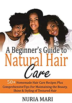 A Beginner's Guide to Natural Hair Care  50+ Homemade Hair Care Recipes Plus Comprehensive Tips for Maintaining the Beauty Shine & Styling of Textured Hair