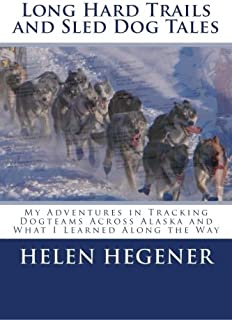 Long Hard Trails and Sled Dog Tales: My adventures in tracking dogteams across Alaska, and what I learned along the way