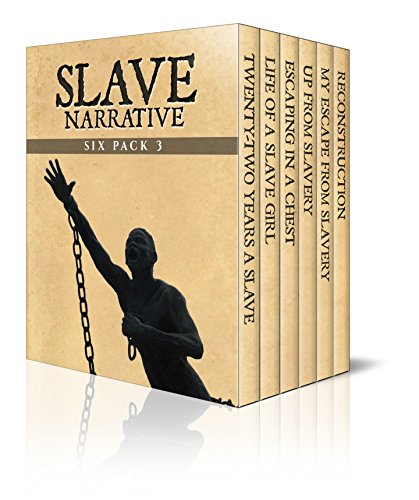 Slave Narrative Six Pack 3 – Incidents in the Life of a Slave Girl, 22 Years a Slave, Escaping in a Chest, Up from Slavery, My Escape from Slavery and ... (Slave Narrative Six Pack