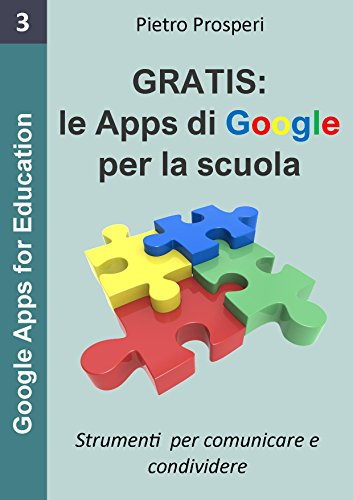 Le Apps di Google per la scuola: Strumenti per comunicare e condividere, i programmi gratuiti di Google (G Suite for Education) (Google Apps for Education Vol. 3)